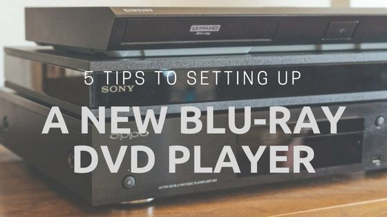 5 Tips to Setting up a New Blu-ray DVD Player